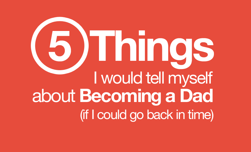 5 things I would tell myself about becoming a dad (if I could go back in time)